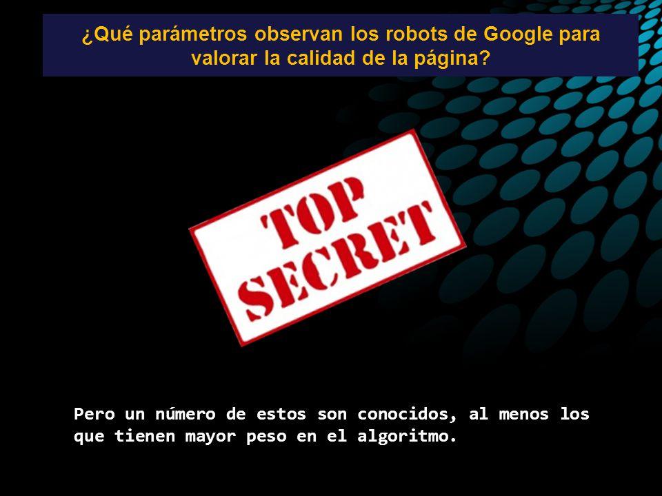 ¿Qué parámetros observan los robots de Google para valorar la calidad de la página? Pero un número de estos son conocidos, al menos los que tienen may