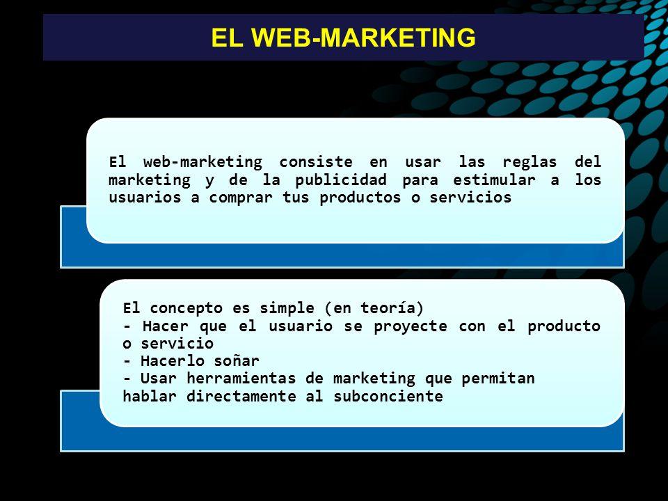 EL WEB-MARKETING El web-marketing consiste en usar las reglas del marketing y de la publicidad para estimular a los usuarios a comprar tus productos o servicios El concepto es simple (en teoría) - Hacer que el usuario se proyecte con el producto o servicio - Hacerlo soñar - Usar herramientas de marketing que permitan hablar directamente al subconciente