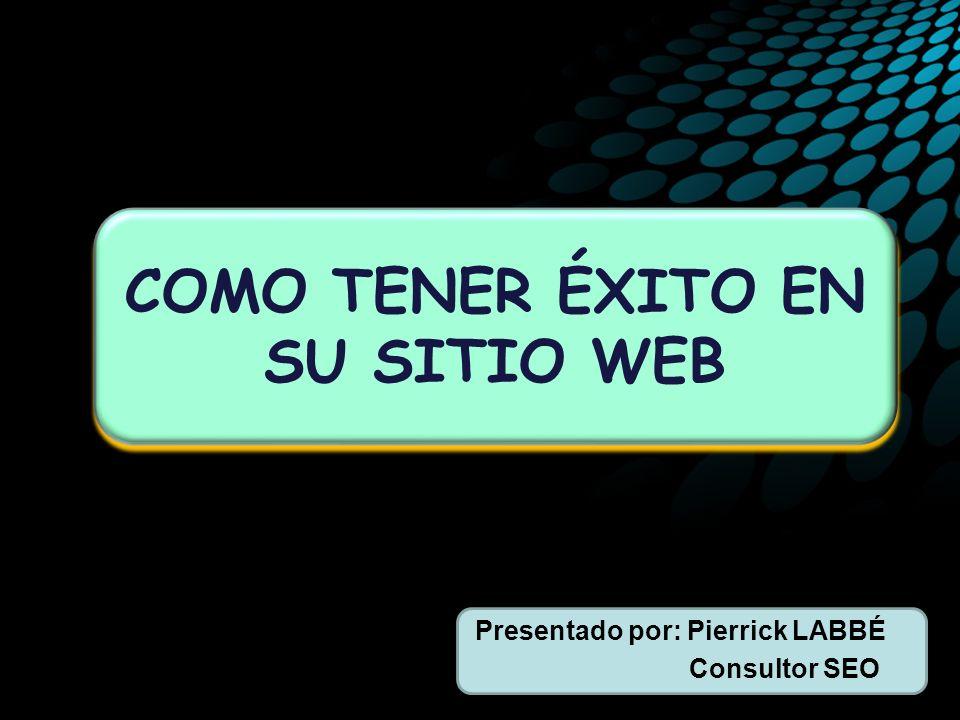 Presentado por: Pierrick LABBÉ Consultor SEO COMO TENER ÉXITO EN SU SITIO WEB