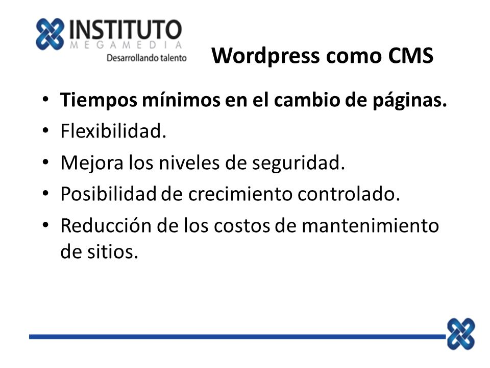 Wordpress como CMS Tiempos mínimos en el cambio de páginas. Flexibilidad. Mejora los niveles de seguridad. Posibilidad de crecimiento controlado. Redu
