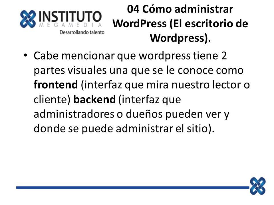 04 Cómo administrar WordPress (El escritorio de Wordpress). Cabe mencionar que wordpress tiene 2 partes visuales una que se le conoce como frontend (i