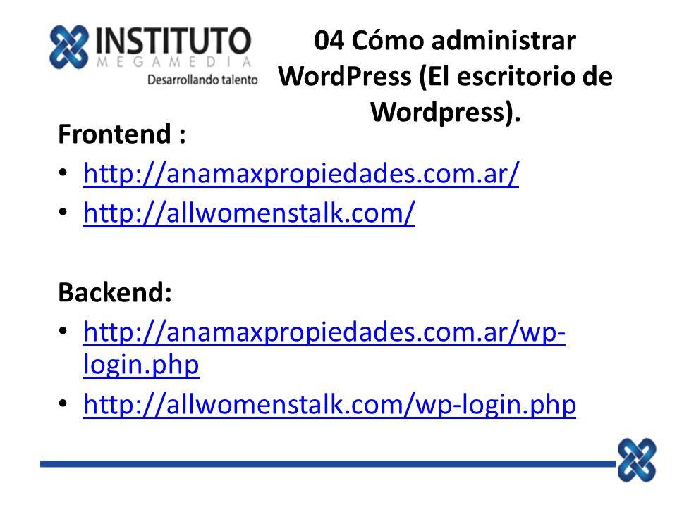 04 Cómo administrar WordPress (El escritorio de Wordpress). Frontend : http://anamaxpropiedades.com.ar/ http://allwomenstalk.com/ Backend: http://anam