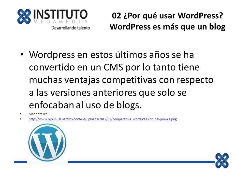 02 ¿Por qué usar WordPress? WordPress es más que un blog Wordpress en estos últimos años se ha convertido en un CMS por lo tanto tiene muchas ventajas