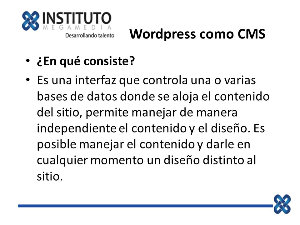 Wordpress como CMS ¿En qué consiste? Es una interfaz que controla una o varias bases de datos donde se aloja el contenido del sitio, permite manejar d