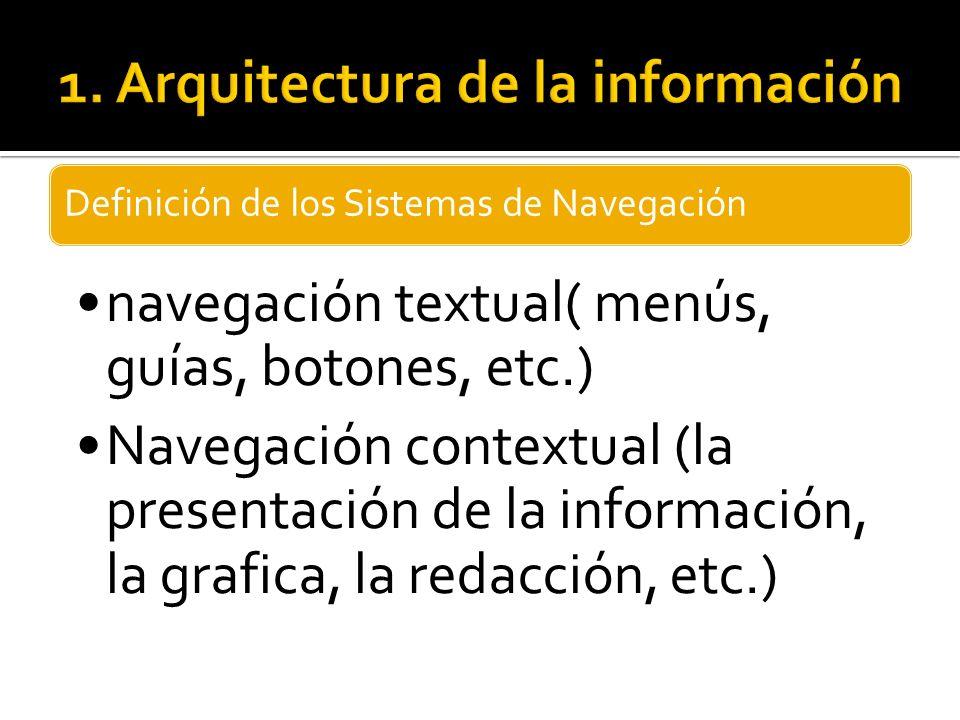 Definición de los Sistemas de Navegación navegación textual( menús, guías, botones, etc.) Navegación contextual (la presentación de la información, la