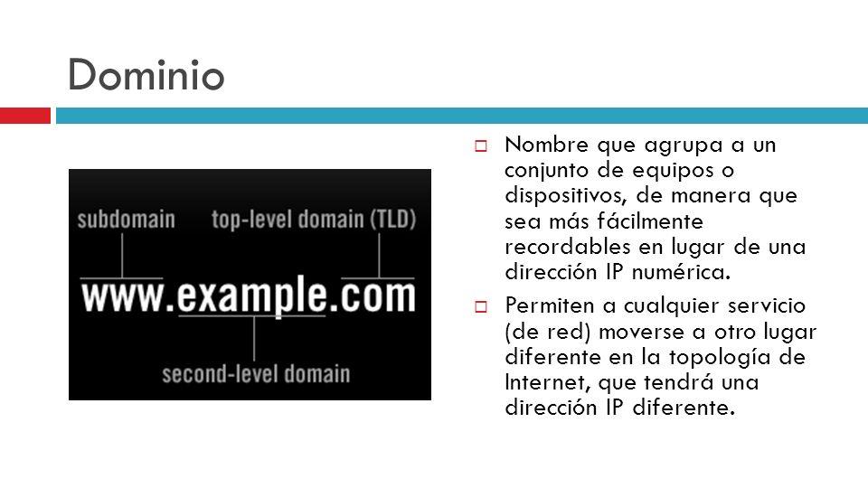 Dominio Nombre que agrupa a un conjunto de equipos o dispositivos, de manera que sea más fácilmente recordables en lugar de una dirección IP numérica.