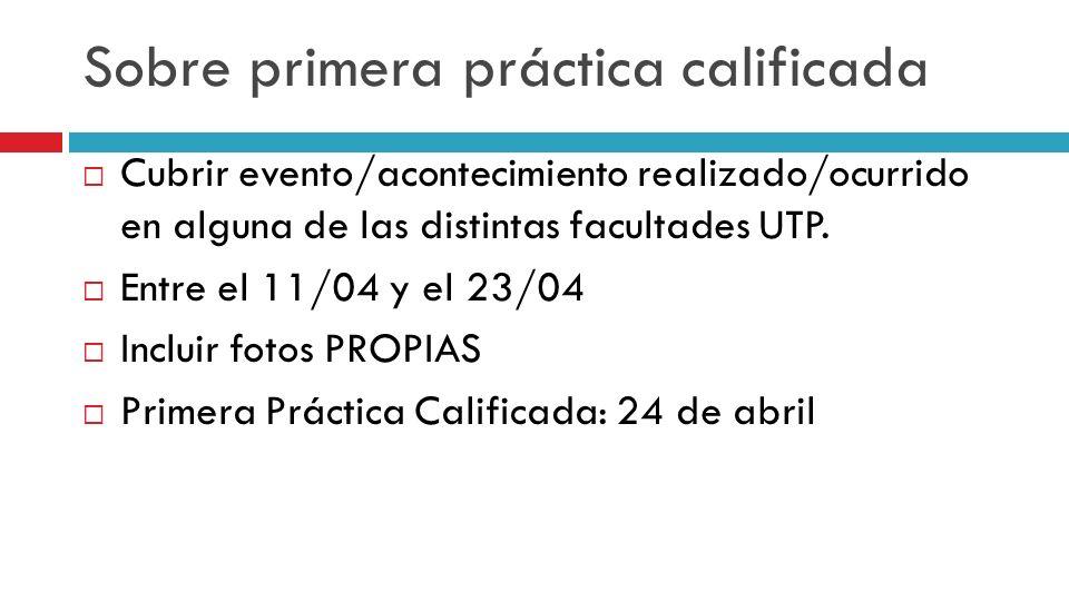 Sobre primera práctica calificada Cubrir evento/acontecimiento realizado/ocurrido en alguna de las distintas facultades UTP. Entre el 11/04 y el 23/04