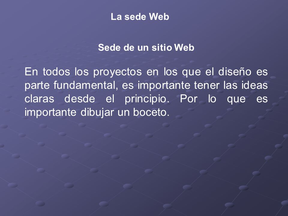 La sede Web Sede de un sitio Web En todos los proyectos en los que el diseño es parte fundamental, es importante tener las ideas claras desde el principio.