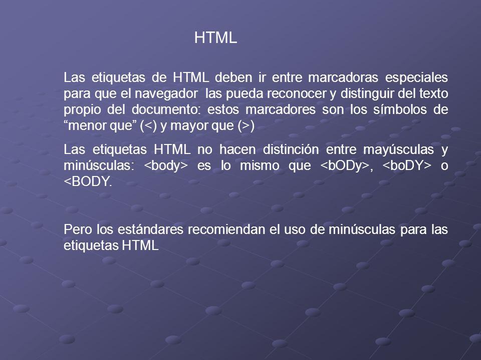 HTML Las etiquetas de HTML deben ir entre marcadoras especiales para que el navegador las pueda reconocer y distinguir del texto propio del documento: estos marcadores son los símbolos de menor que ( ) Las etiquetas HTML no hacen distinción entre mayúsculas y minúsculas: es lo mismo que, o <BODY.