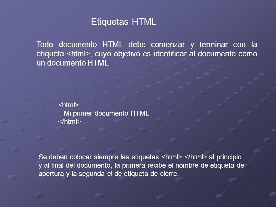 Etiquetas HTML Todo documento HTML debe comenzar y terminar con la etiqueta, cuyo objetivo es identificar al documento como un documento HTML Mi primer documento HTML Se deben colocar siempre las etiquetas al principio y al final del documento, la primera recibe el nombre de etiqueta de apertura y la segunda el de etiqueta de cierre.