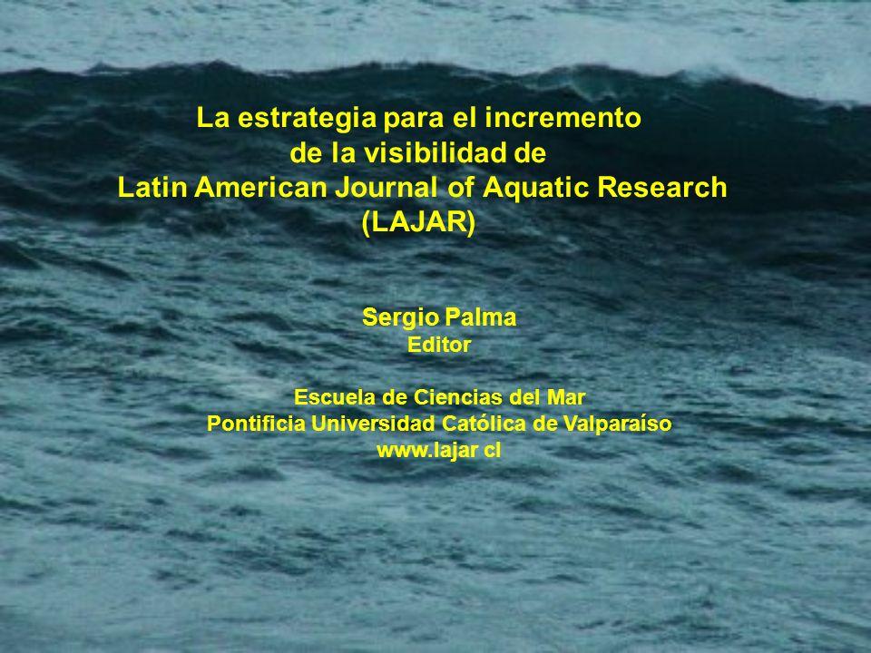 La estrategia para el incremento de la visibilidad de Latin American Journal of Aquatic Research (LAJAR) Sergio Palma Editor Escuela de Ciencias del Mar Pontificia Universidad Católica de Valparaíso www.lajar cl