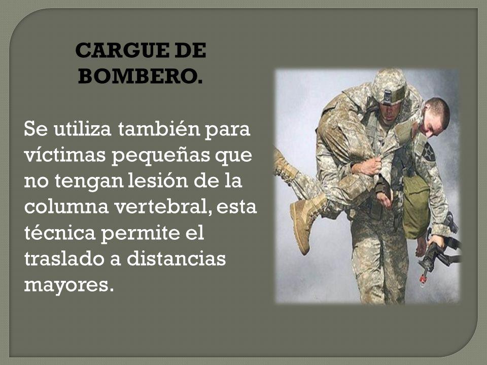 CARGUE DE BOMBERO. Se utiliza también para víctimas pequeñas que no tengan lesión de la columna vertebral, esta técnica permite el traslado a distanci
