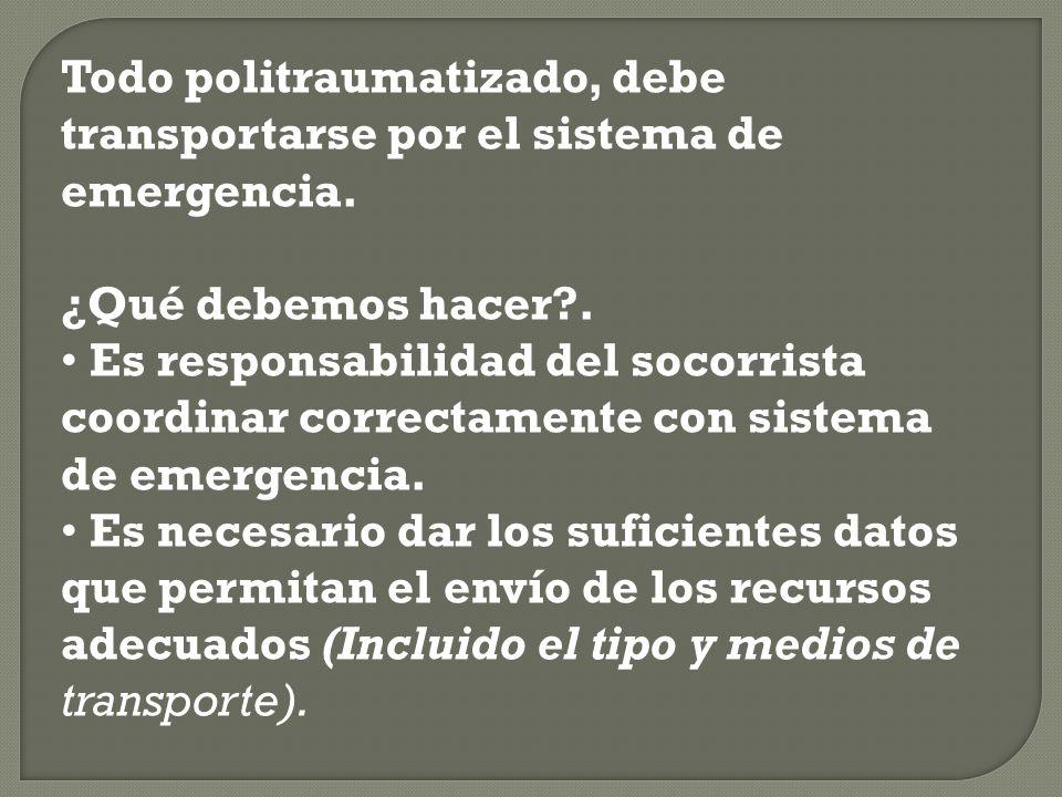 Todo politraumatizado, debe transportarse por el sistema de emergencia. ¿Qué debemos hacer?. Es responsabilidad del socorrista coordinar correctamente