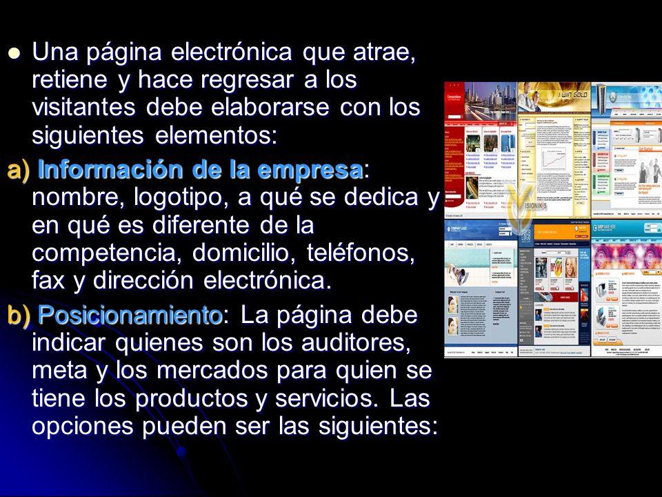 Una página electrónica que atrae, retiene y hace regresar a los visitantes debe elaborarse con los siguientes elementos: Una página electrónica que atrae, retiene y hace regresar a los visitantes debe elaborarse con los siguientes elementos: a) Información de la empresa: nombre, logotipo, a qué se dedica y en qué es diferente de la competencia, domicilio, teléfonos, fax y dirección electrónica.