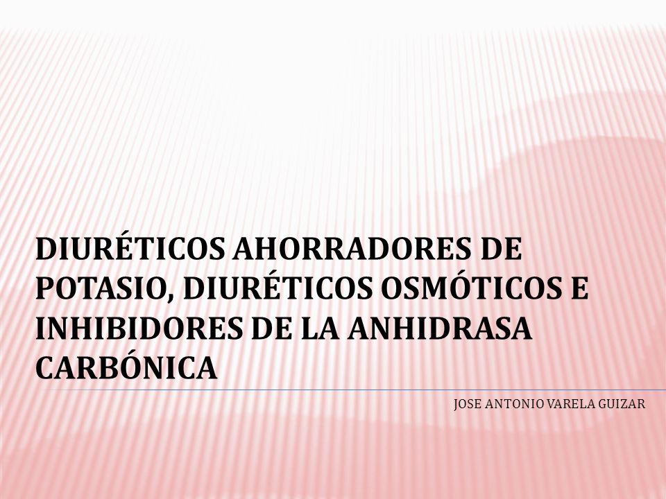 DIURÉTICOS AHORRADORES DE POTASIO, DIURÉTICOS OSMÓTICOS E INHIBIDORES DE LA ANHIDRASA CARBÓNICA JOSE ANTONIO VARELA GUIZAR