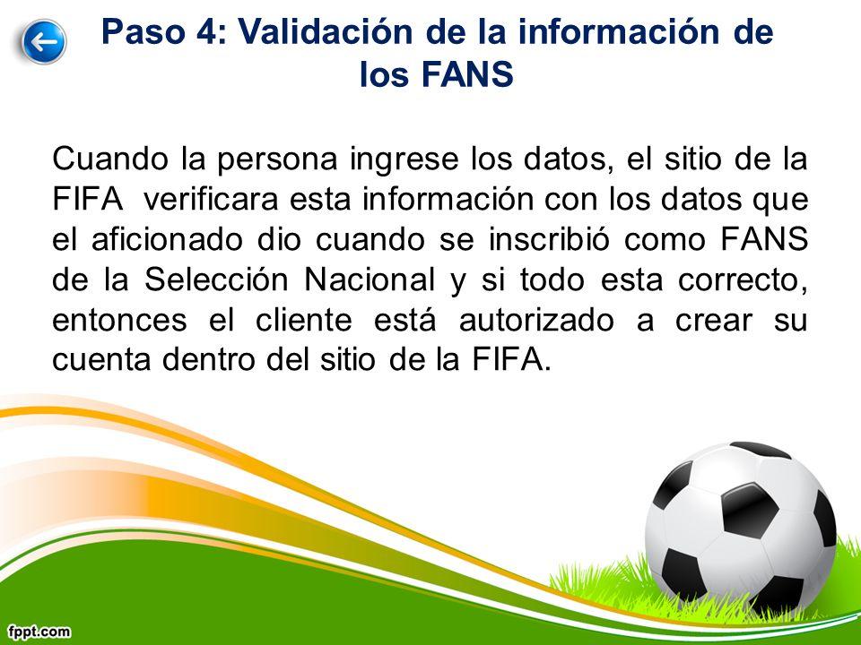 Cuando la persona ingrese los datos, el sitio de la FIFA verificara esta información con los datos que el aficionado dio cuando se inscribió como FANS de la Selección Nacional y si todo esta correcto, entonces el cliente está autorizado a crear su cuenta dentro del sitio de la FIFA.