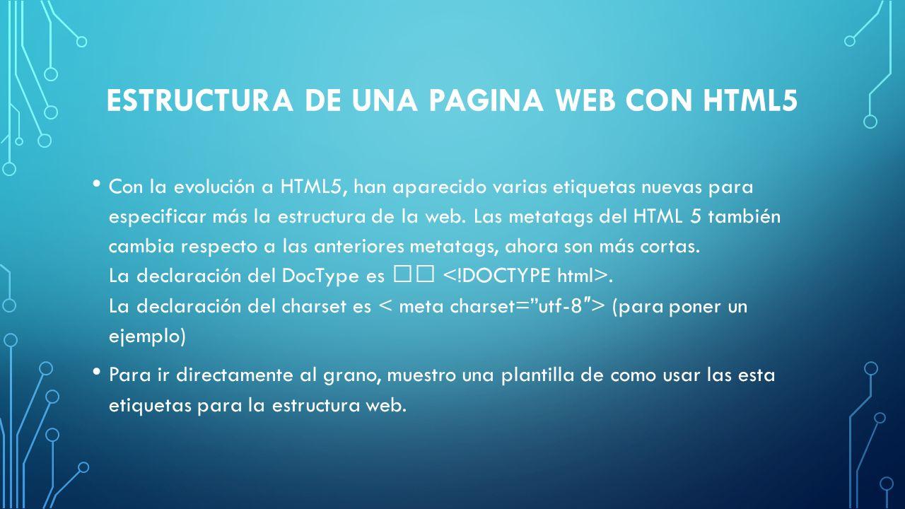 ESTRUCTURA DE UNA PAGINA WEB CON HTML5 Con la evolución a HTML5, han aparecido varias etiquetas nuevas para especificar más la estructura de la web. L