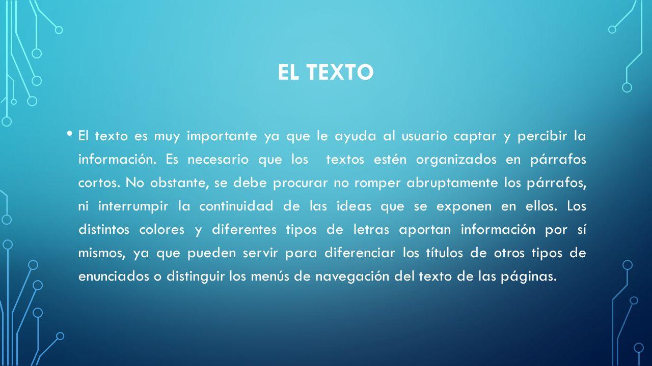 EL TEXTO El texto es muy importante ya que le ayuda al usuario captar y percibir la información. Es necesario que los textos estén organizados en párr
