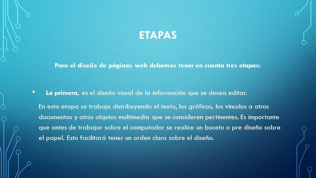 ETAPAS Para el diseño de páginas web debemos tener en cuenta tres etapas: La primera, es el diseño visual de la información que se desea editar. En es