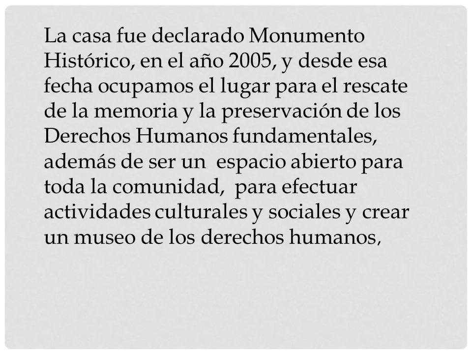 La casa fue declarado Monumento Histórico, en el año 2005, y desde esa fecha ocupamos el lugar para el rescate de la memoria y la preservación de los