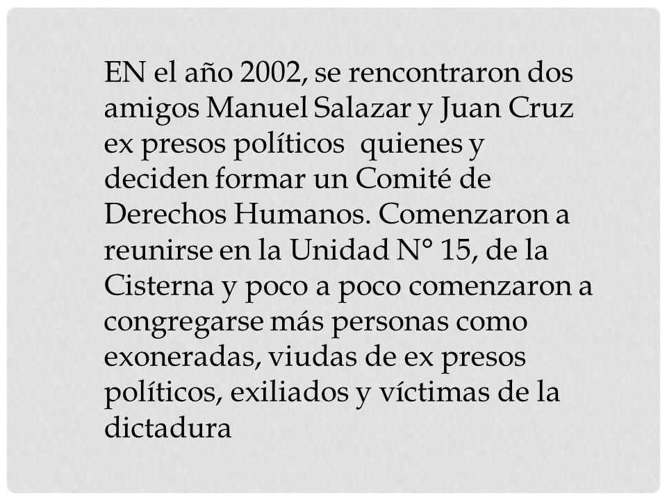 EN el año 2002, se rencontraron dos amigos Manuel Salazar y Juan Cruz ex presos políticos quienes y deciden formar un Comité de Derechos Humanos. Come