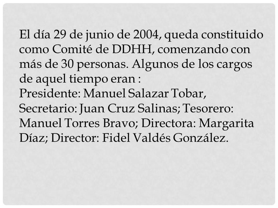 El día 29 de junio de 2004, queda constituido como Comité de DDHH, comenzando con más de 30 personas. Algunos de los cargos de aquel tiempo eran : Pre