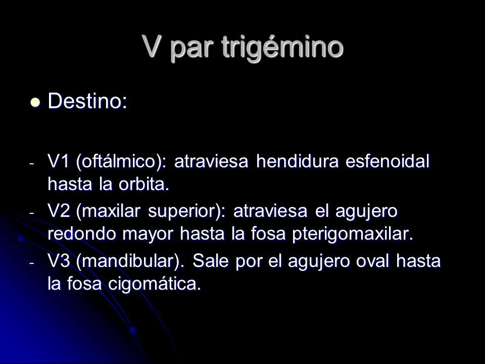 V par trigémino Destino: Destino: - V1 (oftálmico): atraviesa hendidura esfenoidal hasta la orbita. - V2 (maxilar superior): atraviesa el agujero redo