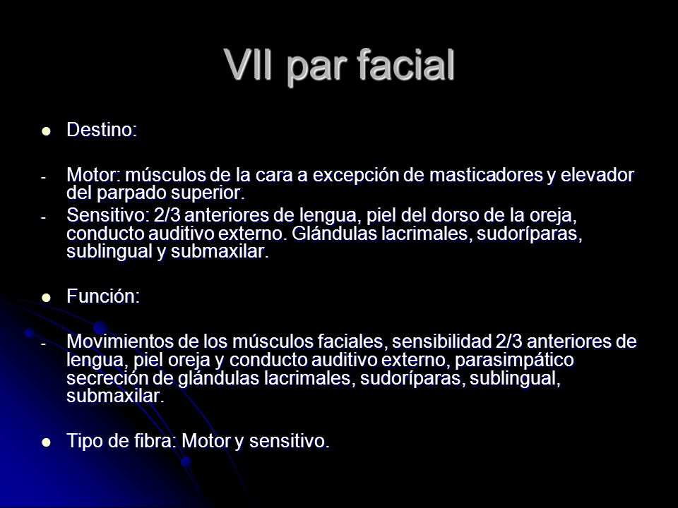 VII par facial Destino: Destino: - Motor: músculos de la cara a excepción de masticadores y elevador del parpado superior. - Sensitivo: 2/3 anteriores