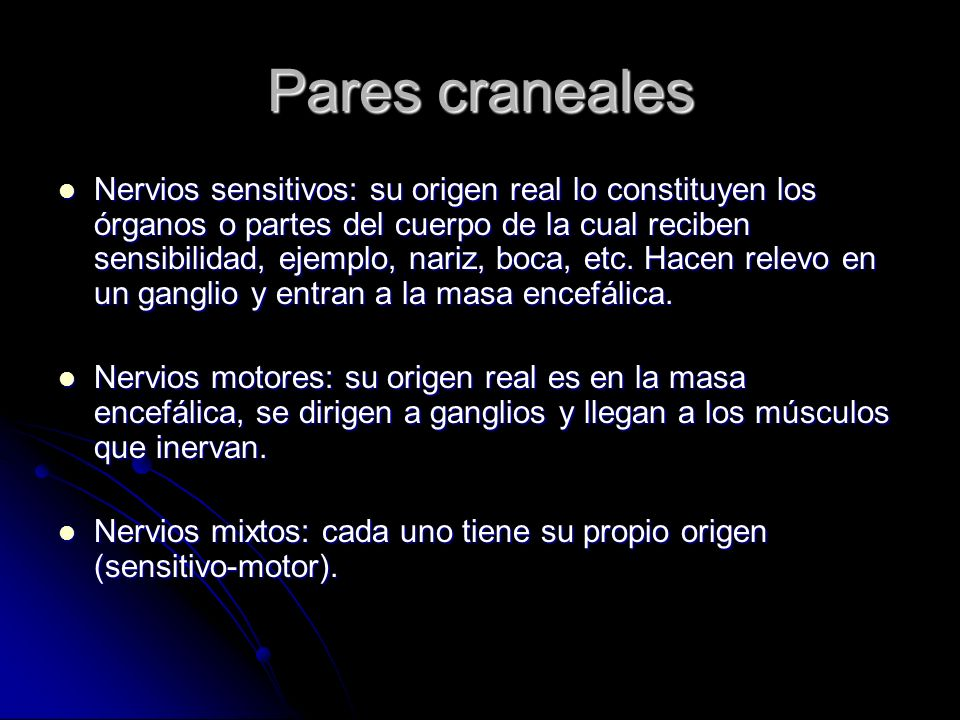 Pares craneales Nervios sensitivos: su origen real lo constituyen los órganos o partes del cuerpo de la cual reciben sensibilidad, ejemplo, nariz, boc