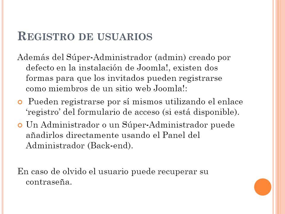 R EGISTRO DE USUARIOS Además del Súper-Administrador (admin) creado por defecto en la instalación de Joomla!, existen dos formas para que los invitados pueden registrarse como miembros de un sitio web Joomla!: Pueden registrarse por sí mismos utilizando el enlace registro del formulario de acceso (si está disponible).