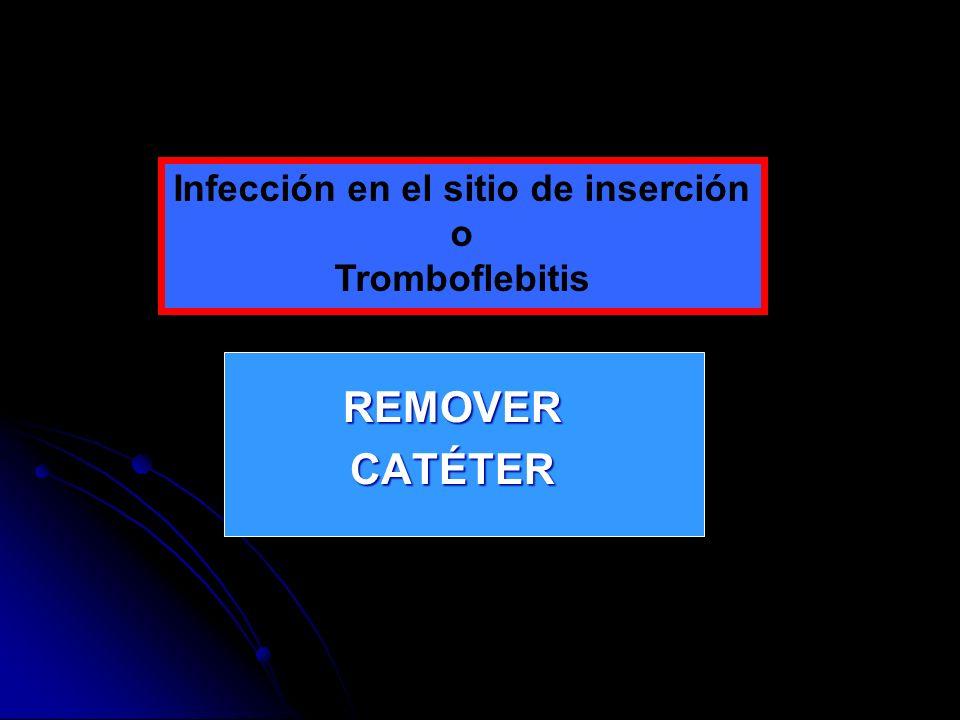 REMOVERCATÉTER Infección en el sitio de inserción o Tromboflebitis