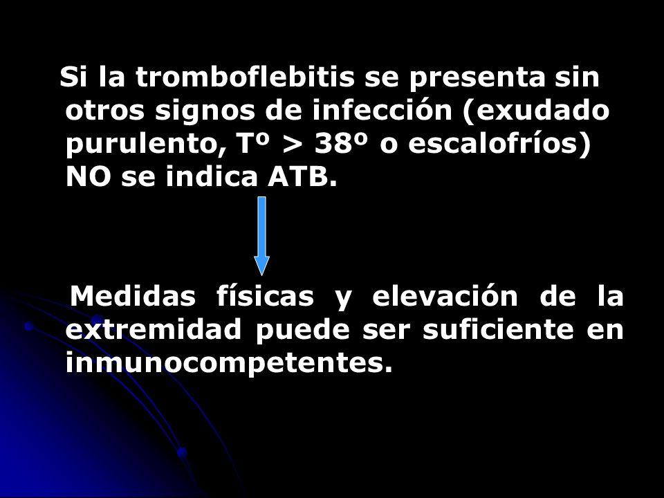 Si la tromboflebitis se presenta sin otros signos de infección (exudado purulento, Tº > 38º o escalofríos) NO se indica ATB. Medidas físicas y elevaci