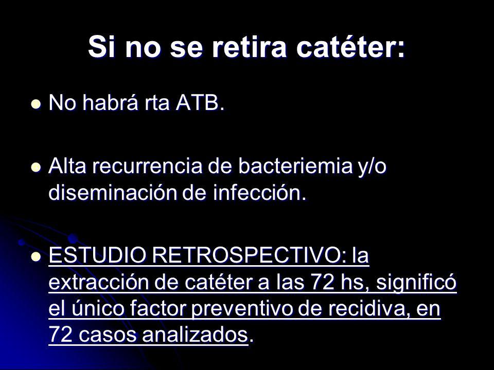 Si no se retira catéter: No habrá rta ATB. No habrá rta ATB. Alta recurrencia de bacteriemia y/o diseminación de infección. Alta recurrencia de bacter