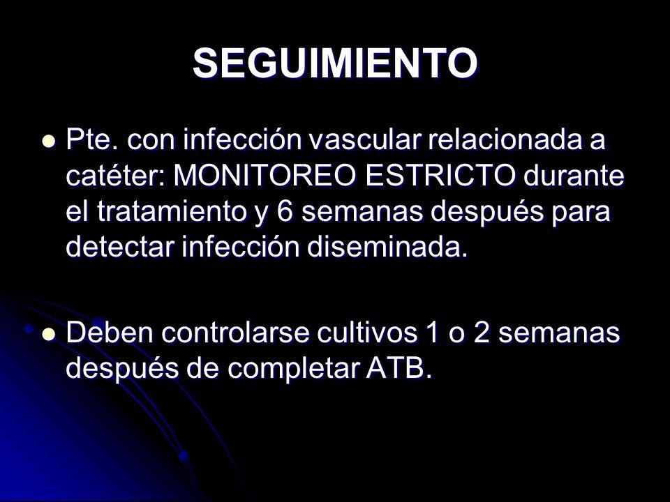 SEGUIMIENTO Pte. con infección vascular relacionada a catéter: MONITOREO ESTRICTO durante el tratamiento y 6 semanas después para detectar infección d