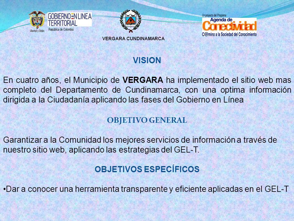 VERGARA CUNDINAMARCA VISION En cuatro años, el Municipio de VERGARA ha implementado el sitio web mas completo del Departamento de Cundinamarca, con una optima información dirigida a la Ciudadanía aplicando las fases del Gobierno en Línea OBJETIVO GENERAL Garantizar a la Comunidad los mejores servicios de información a través de nuestro sitio web, aplicando las estrategias del GEL-T.