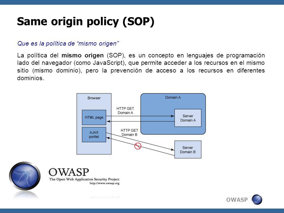 OWASP Same origin policy (SOP) Que es la política de mismo origen La política del mismo origen (SOP), es un concepto en lenguajes de programación lado del navegador (como JavaScript), que permite acceder a los recursos en el mismo sitio (mismo dominio), pero la prevención de acceso a los recursos en diferentes dominios.