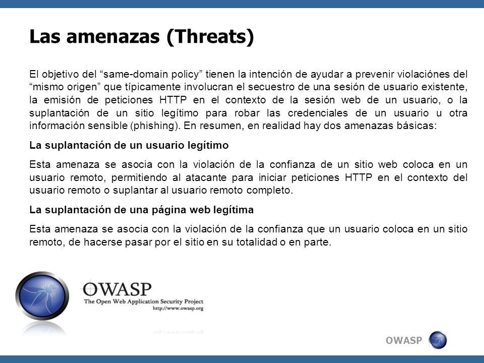 OWASP Las amenazas (Threats) El objetivo del same-domain policy tienen la intención de ayudar a prevenir violaciónes del mismo origen que típicamente involucran el secuestro de una sesión de usuario existente, la emisión de peticiones HTTP en el contexto de la sesión web de un usuario, o la suplantación de un sitio legítimo para robar las credenciales de un usuario u otra información sensible (phishing).