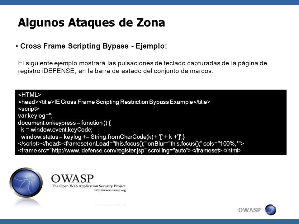OWASP Algunos Ataques de Zona Cross Frame Scripting Bypass - Ejemplo: IE Cross Frame Scripting Restriction Bypass Example var keylog= ; document.onkeypress = function () { k = window.event.keyCode; window.status = keylog += String.fromCharCode(k) + [ + k + ] ;} El siguiente ejemplo mostrará las pulsaciones de teclado capturadas de la página de registro iDEFENSE, en la barra de estado del conjunto de marcos.
