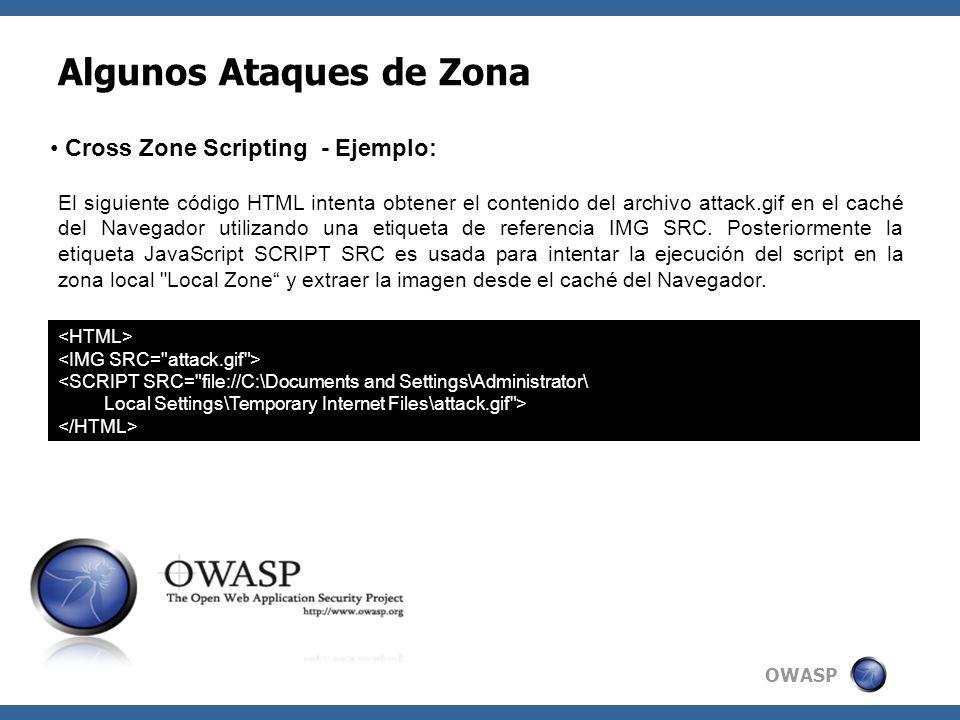 OWASP Algunos Ataques de Zona Cross Zone Scripting - Ejemplo: <SCRIPT SRC= file://C:\Documents and Settings\Administrator\ Local Settings\Temporary Internet Files\attack.gif > El siguiente código HTML intenta obtener el contenido del archivo attack.gif en el caché del Navegador utilizando una etiqueta de referencia IMG SRC.