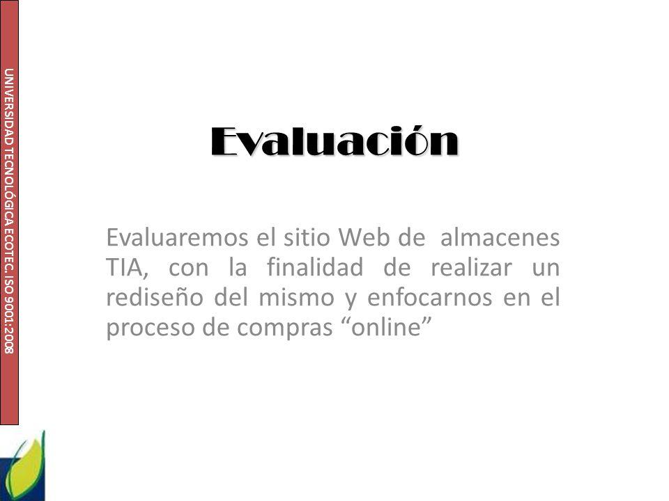 UNIVERSIDAD TECNOLÓGICA ECOTEC. ISO 9001:2008 Evaluación Evaluaremos el sitio Web de almacenes TIA, con la finalidad de realizar un rediseño del mismo