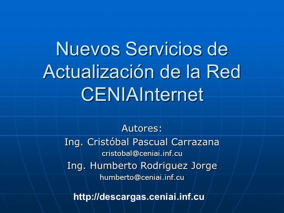 Nuevos Servicios de Actualización de la Red CENIAInternet Autores: Ing. Cristóbal Pascual Carrazana cristobal@ceniai.inf.cu Ing. Humberto Rodriguez Jo