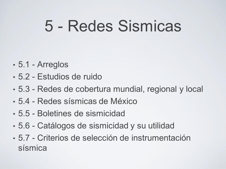 5 - Redes Sismicas 5.1 - Arreglos 5.2 - Estudios de ruido 5.3 - Redes de cobertura mundial, regional y local 5.4 - Redes sísmicas de México 5.5 - Boletines de sismicidad 5.6 - Catálogos de sismicidad y su utilidad 5.7 - Criterios de selección de instrumentación sísmica