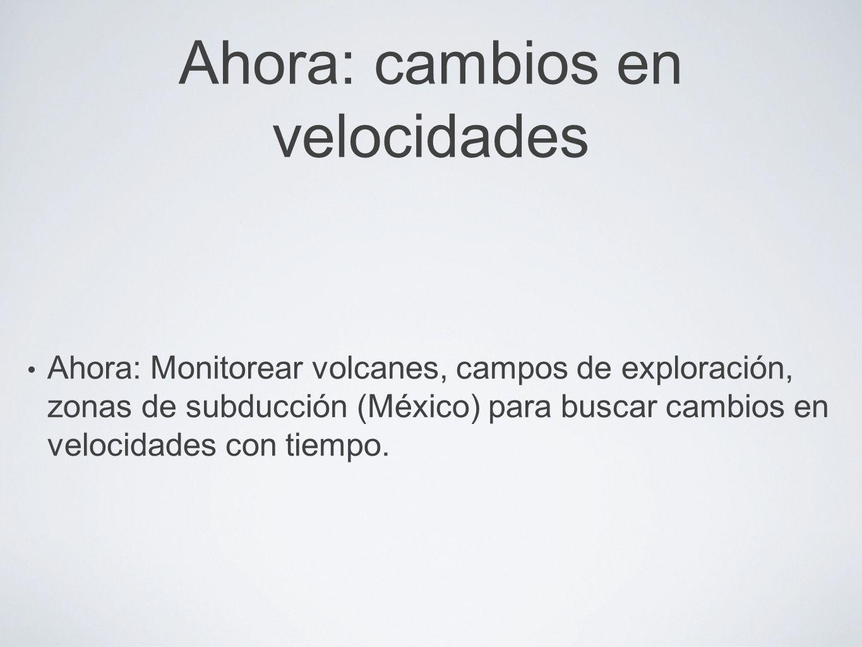 Ahora: cambios en velocidades Ahora: Monitorear volcanes, campos de exploración, zonas de subducción (México) para buscar cambios en velocidades con tiempo.