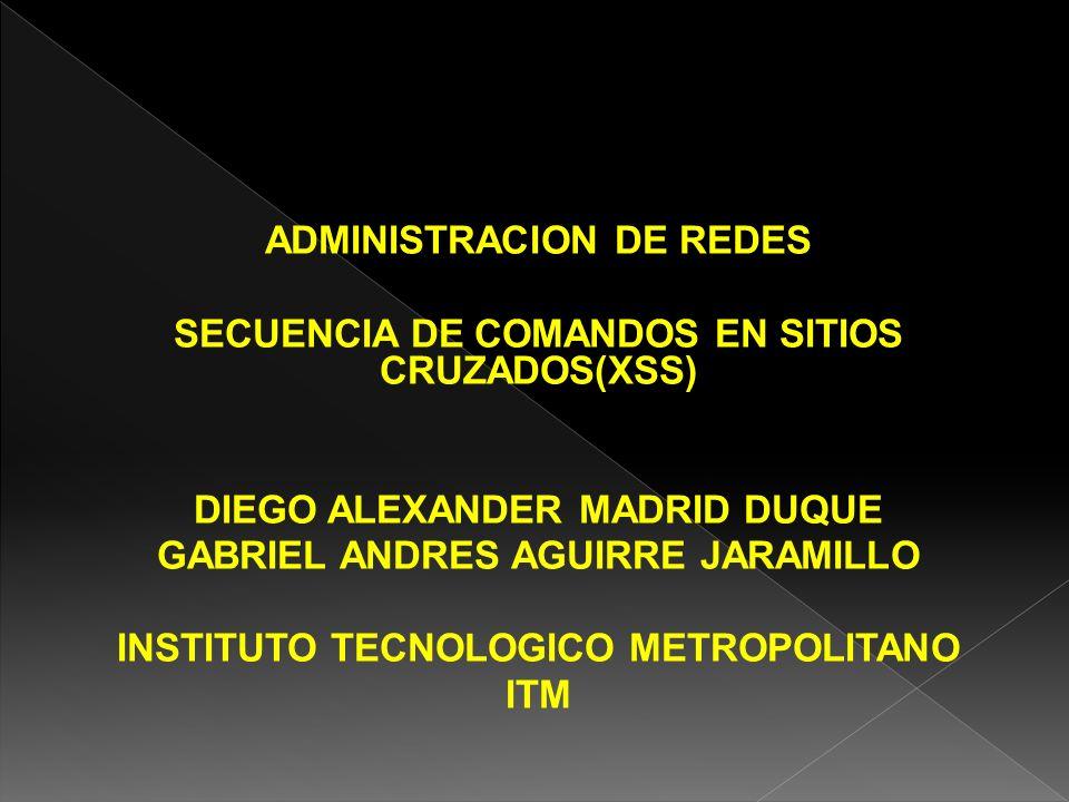 ADMINISTRACION DE REDES SECUENCIA DE COMANDOS EN SITIOS CRUZADOS(XSS) DIEGO ALEXANDER MADRID DUQUE GABRIEL ANDRES AGUIRRE JARAMILLO INSTITUTO TECNOLOG