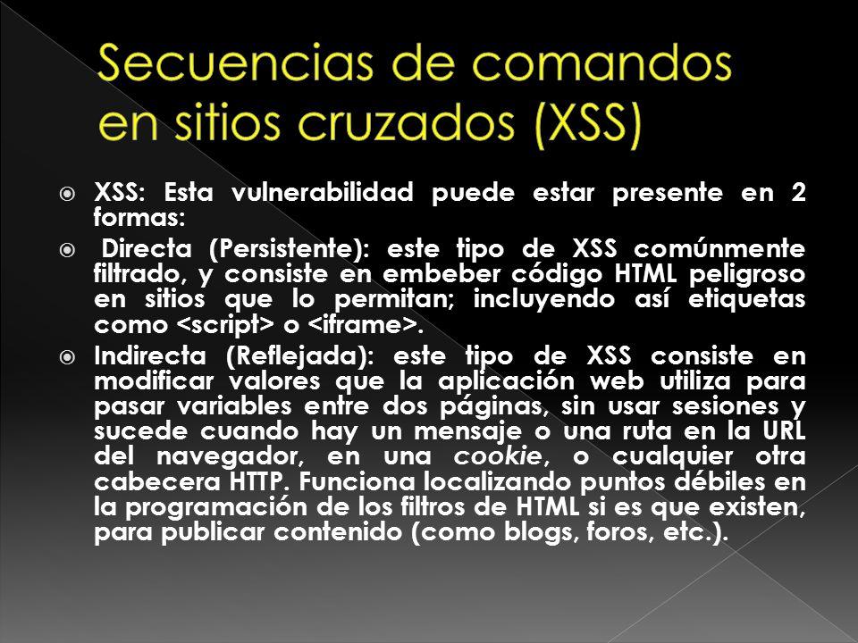 XSS: Esta vulnerabilidad puede estar presente en 2 formas: Directa (Persistente): este tipo de XSS comúnmente filtrado, y consiste en embeber código H