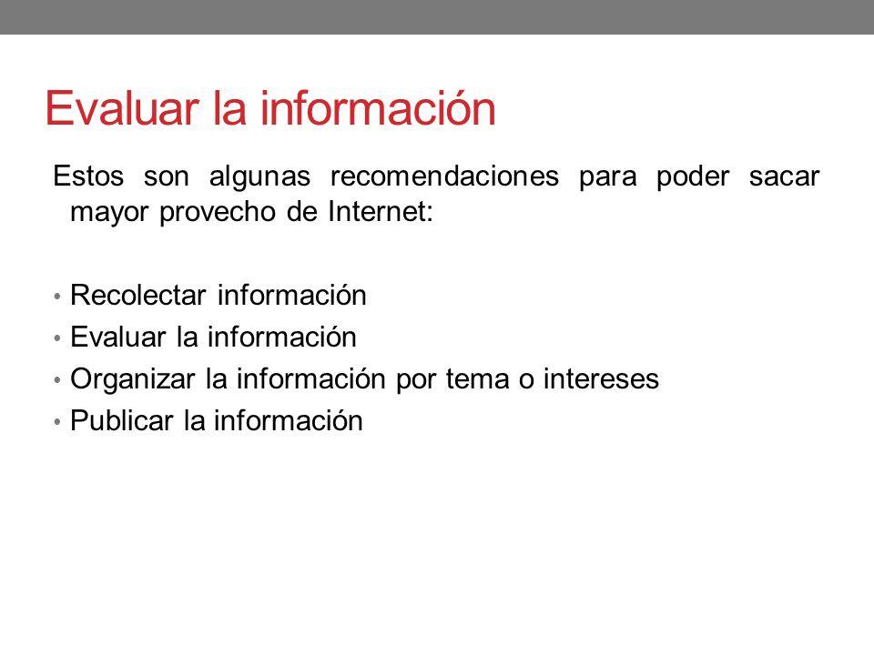 Evaluar la información Estos son algunas recomendaciones para poder sacar mayor provecho de Internet: Recolectar información Evaluar la información Or