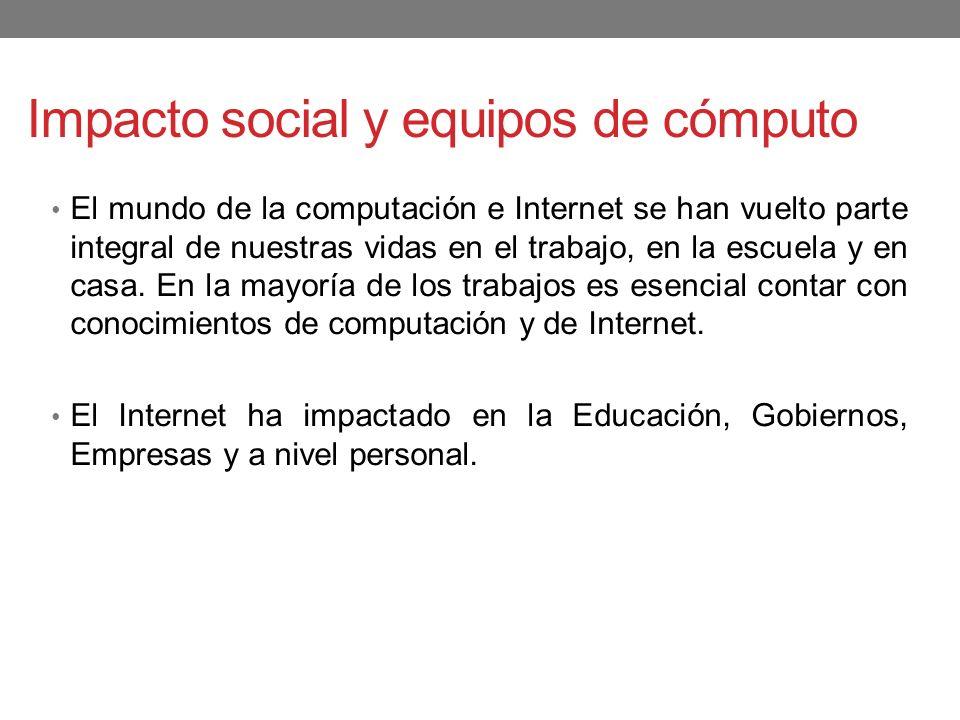 Impacto social y equipos de cómputo El mundo de la computación e Internet se han vuelto parte integral de nuestras vidas en el trabajo, en la escuela