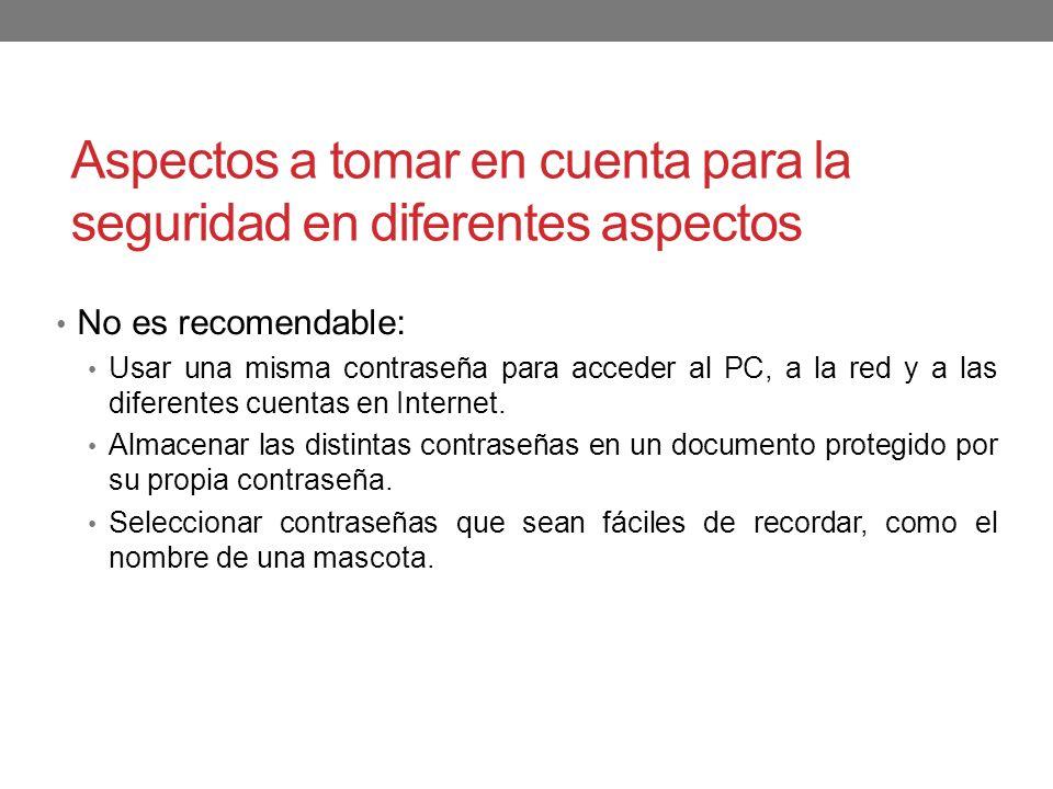 Aspectos a tomar en cuenta para la seguridad en diferentes aspectos No es recomendable: Usar una misma contraseña para acceder al PC, a la red y a las