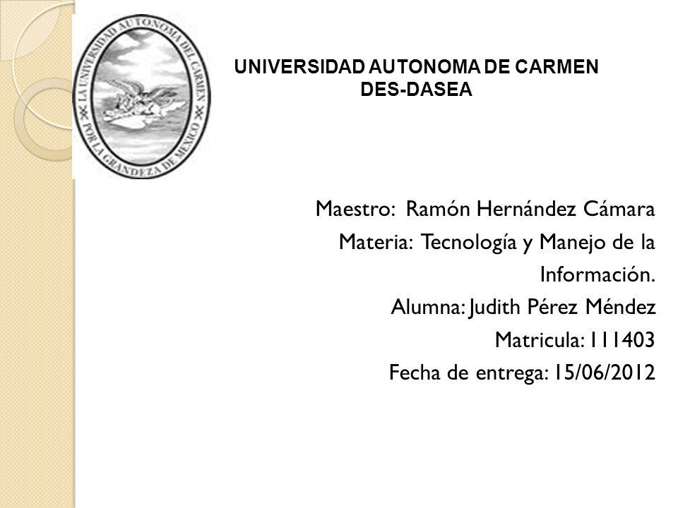 Maestro: Ramón Hernández Cámara Materia: Tecnología y Manejo de la Información. Alumna: Judith Pérez Méndez Matricula: 111403 Fecha de entrega: 15/06/