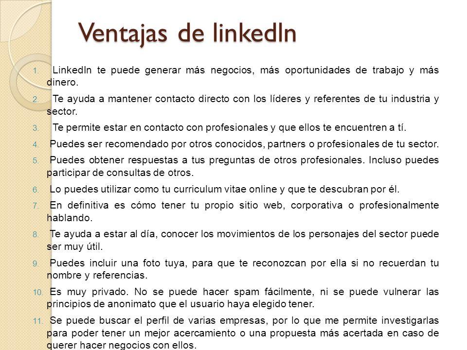 Ventajas de linkedln 1. LinkedIn te puede generar más negocios, más oportunidades de trabajo y más dinero. 2. Te ayuda a mantener contacto directo con
